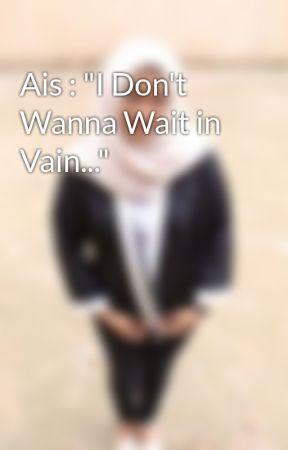 """Ais : """"I Don't Wanna Wait in Vain..."""" by aaaisyahranny"""