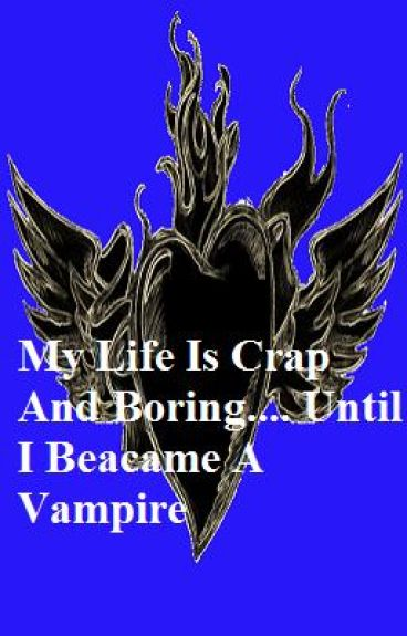 my life is crap n boring.... until i became a vampire.