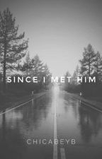SINCE I MET HIM by ChicaBeyb