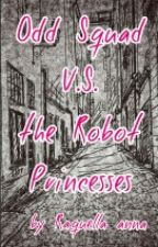 Odd Squad V.S. the Robot Princesses |WATTY'S 2017| *COMPLETED* by Raquellaanna