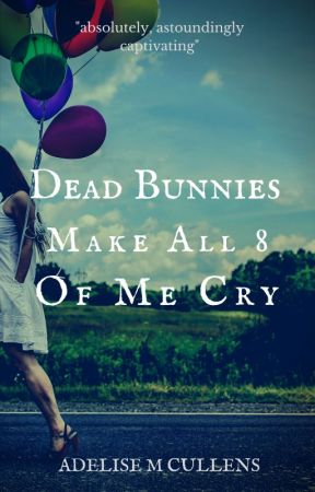 Dead Bunnies Make All Eight of Me Cry by AdeliseMCullens