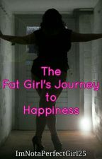 The Fat Girl's Journey To Happiness (COMPLETED) by ImNotaPerfectGirl25