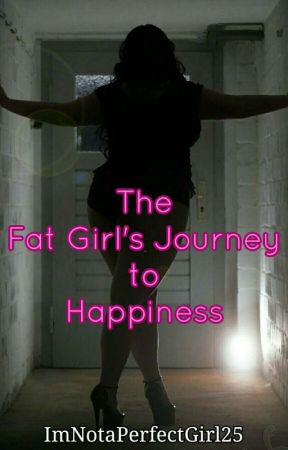 The Fat Girl's Journey To Happiness by ImNotaPerfectGirl25