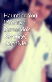 Haunting You (Kathryn Bernardo's Revenge) -KathNiel- by iluvNJBUNDAJON