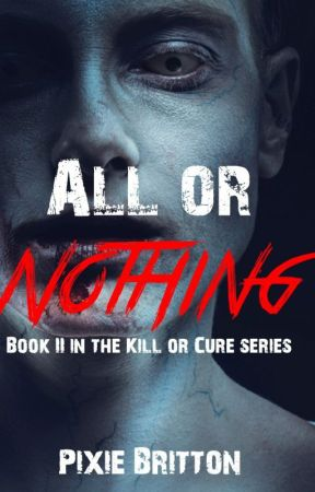 All or Nothing - Book II of the Kill or Cure Series by Pixie_Britton