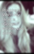 Pranking Is Where My Heart Is (George Weasley Love Story) by BethHollingworth