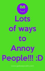 Lots Of Ways To Annoy People by Alanah31776