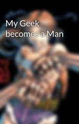 My Geek becomes a Man by RedGoffy