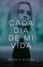 CADA DÍA DE MI VIDA [SIN EDITAR] by NessaAlister21