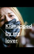 Kidnapped by my lover by maddiesababe08