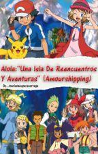 """Alola: """"Una Isla De Reencuentros y Aventuras"""" (Amourshipping) by MarianaEsparzaOrtega"""