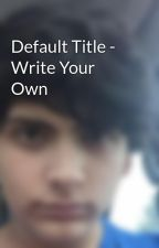 Default Title - Write Your Own by OliverQueen22