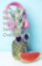 How To Become A Wattpad Sensation Overnight! by jemsparkle
