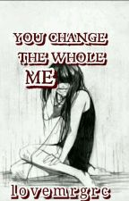 YOU CHANGE THE WHOLE ME by lovemrgrc
