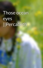 Those ocean eyes ||Percabeth by unacaccarosa