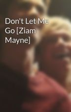 Don't Let Me Go [Ziam Mayne] by LastKiss99