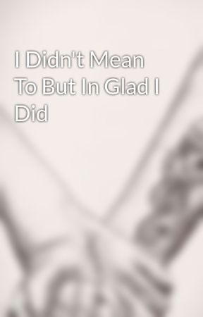 I Didn't Mean To But In Glad I Did by Icantor