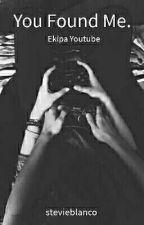 You Found Me. || Ekipa Youtube. by stevieblanco