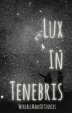 Lux In Tenebris by WereAllMadeOfStories