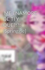 ME ENAMORE DE TI Y QUE?!?! [Springgie] by starslasalvaje