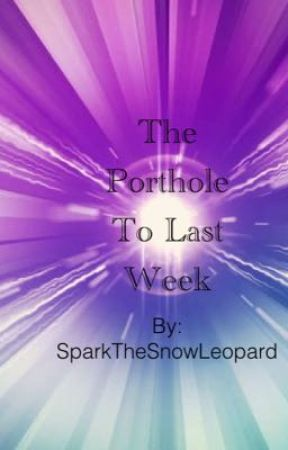 The Porthole To Last Week by SparkTheSnowLeopard