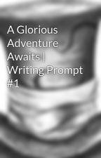 A Glorious Adventure Awaits | Writing Prompt #1 by Remi_Kapaun