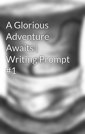 A Glorious Adventure Awaits |Writing Prompt #1 by EmilyKapaun