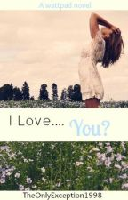 I Love.... You? by TheOnlyException1998
