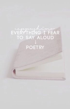Everything I Fear To Say Aloud by cappushino