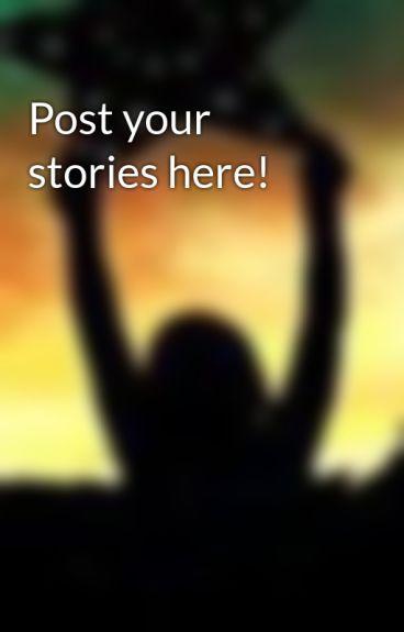 Post your stories here! by xXReach4TheStarsXx