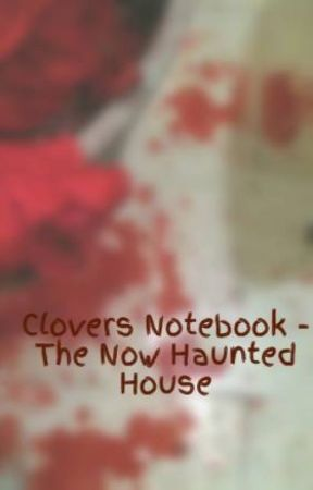 Clovers Notebook - The Now Haunted House by 340774975Ku