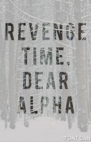 Revenge time, dear Alpha