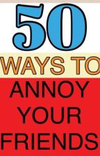 50 Ways to Annoy Your Friends by Yes-I-am-Famous