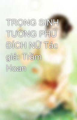 Đọc truyện TRỌNG SINH TƯỚNG PHỦ ĐÍCH NỮ Tác giả: Trầm Hoan