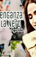 La Venganza de la Nerd |aguslina| by Sofy_Bernalioff77
