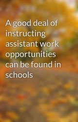 A good deal of instructing assistant work opportunities can be found in schools by sawbook4