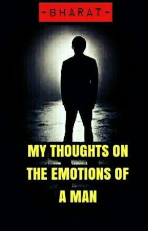 MY THOUGHTS ON THE EMOTIONS OF A MAN by bharatthebest