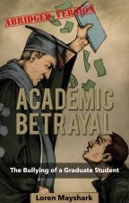 Academic Betrayal: The Bullying of a Graduate Student (Abridged Version) by LorenMayshark