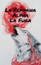 La Femmina Alpha- La Fuga by WolfMarika562