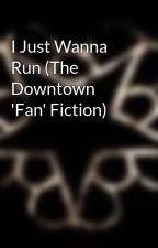 I Just Wanna Run (The Downtown 'Fan' Fiction) by EmandVal