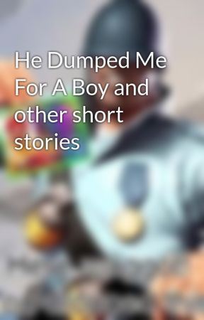 He Dumped Me For A Boy and other short stories by sociall_xperiment