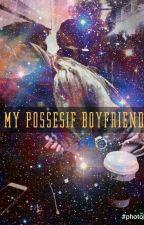 MY POSSESIF BOYFRIEND by KiraniRinata