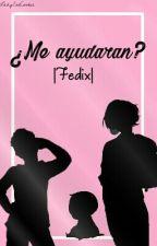 ¿Me Ayudaran? |Fedix| ×TERMINADA× by LadyEatCookie
