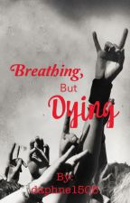 Breathing, but dying by daphne1505