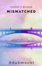 Mismatched // Min Yoongi x Reader by ddukmochi