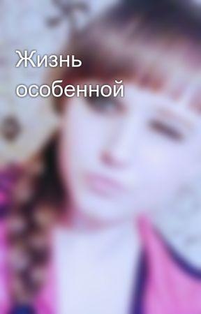 Жизнь особенной by SashaKirichenko