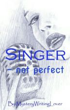 Singer - not perfect by MysteryWritingLover