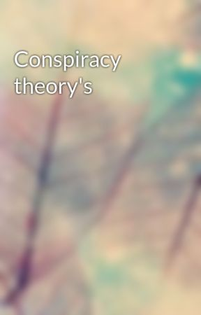 Conspiracy theory's  by kkw12359