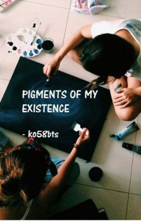 PIGMENTS OF MY EXISTENCE by ko58bts