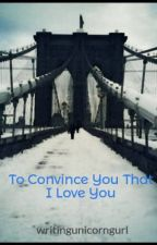 To Convince You That I Love You by weirdmusicalchild